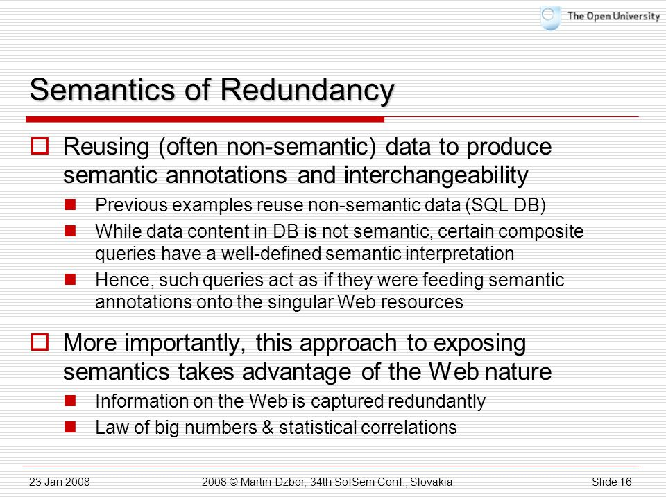 23 Jan 20082008 © Martin Dzbor, 34th SofSem Conf., SlovakiaSlide 16 Semantics of Redundancy  Reusing (often non-semantic) data to produce semantic annotations and interchangeability Previous examples reuse non-semantic data (SQL DB) While data content in DB is not semantic, certain composite queries have a well-defined semantic interpretation Hence, such queries act as if they were feeding semantic annotations onto the singular Web resources  More importantly, this approach to exposing semantics takes advantage of the Web nature Information on the Web is captured redundantly Law of big numbers & statistical correlations