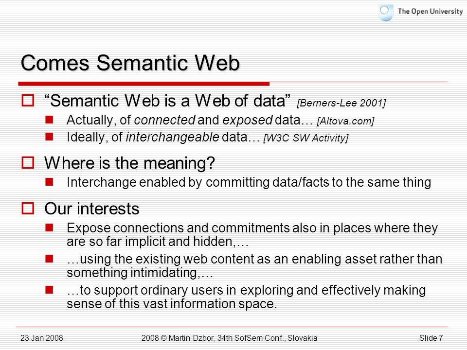 23 Jan 20082008 © Martin Dzbor, 34th SofSem Conf., SlovakiaSlide 7 Comes Semantic Web  Semantic Web is a Web of data [Berners-Lee 2001] Actually, of connected and exposed data… [Altova.com] Ideally, of interchangeable data… [W3C SW Activity]  Where is the meaning.