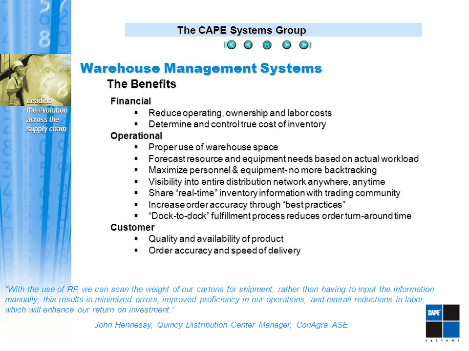 The CAPE Systems Group With the use of RF, we can scan the weight of our cartons for shipment, rather than having to input the information manually, this results in minimized errors, improved proficiency in our operations, and overall reductions in labor, which will enhance our return on investment. John Hennessy, Quincy Distribution Center Manager, ConAgra ASE Financial  Reduce operating, ownership and labor costs  Determine and control true cost of inventory Operational  Proper use of warehouse space  Forecast resource and equipment needs based on actual workload  Maximize personnel & equipment- no more backtracking  Visibility into entire distribution network anywhere, anytime  Share real-time inventory information with trading community  Increase order accuracy through best practices  Dock-to-dock fulfillment process reduces order turn-around time Customer  Quality and availability of product  Order accuracy and speed of delivery The Benefits Warehouse Management Systems