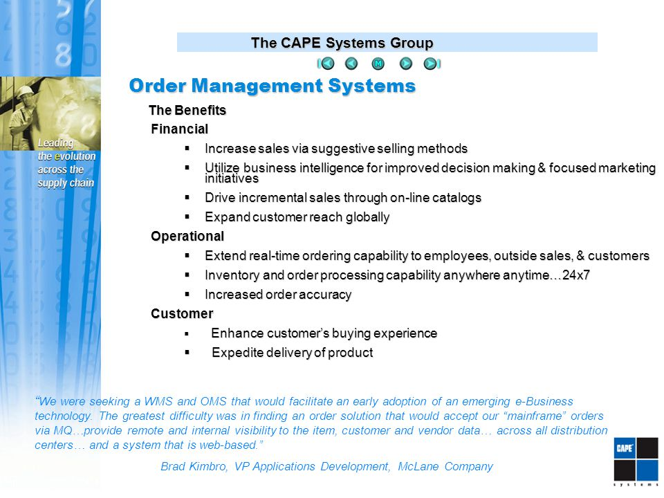 The CAPE Systems Group Financial  Increase sales via suggestive selling methods  Utilize business intelligence for improved decision making & focused marketing initiatives  Drive incremental sales through on-line catalogs  Expand customer reach globally Operational  Extend real-time ordering capability to employees, outside sales, & customers  Inventory and order processing capability anywhere anytime…24x7  Increased order accuracy Customer  Enhance customer's buying experience  Expedite delivery of product The Benefits We were seeking a WMS and OMS that would facilitate an early adoption of an emerging e-Business technology.