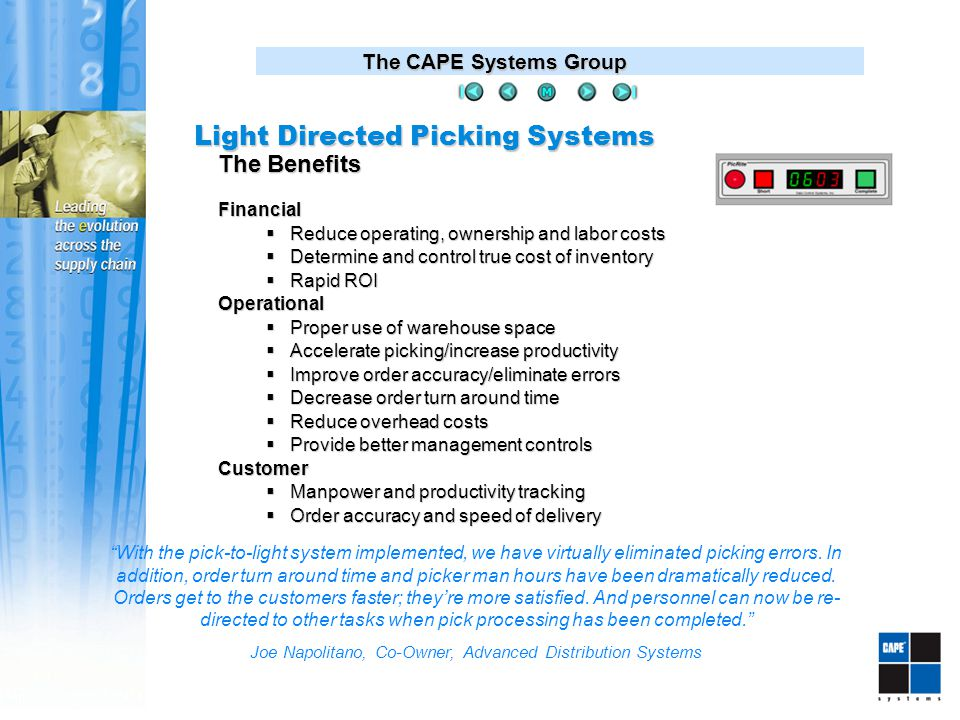 The CAPE Systems Group Financial  Reduce operating, ownership and labor costs  Determine and control true cost of inventory  Rapid ROI Operational  Proper use of warehouse space  Accelerate picking/increase productivity  Improve order accuracy/eliminate errors  Decrease order turn around time  Reduce overhead costs  Provide better management controls Customer  Manpower and productivity tracking  Order accuracy and speed of delivery The Benefits With the pick-to-light system implemented, we have virtually eliminated picking errors.