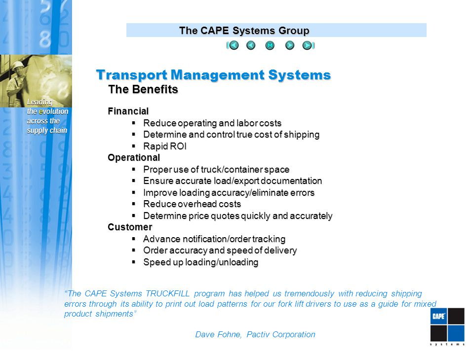 The CAPE Systems Group Financial  Reduce operating and labor costs  Determine and control true cost of shipping  Rapid ROI Operational  Proper use of truck/container space  Ensure accurate load/export documentation  Improve loading accuracy/eliminate errors  Reduce overhead costs  Determine price quotes quickly and accurately Customer  Advance notification/order tracking  Order accuracy and speed of delivery  Speed up loading/unloading The Benefits The CAPE Systems TRUCKFILL program has helped us tremendously with reducing shipping errors through its ability to print out load patterns for our fork lift drivers to use as a guide for mixed product shipments Dave Fohne, Pactiv Corporation Transport Management Systems