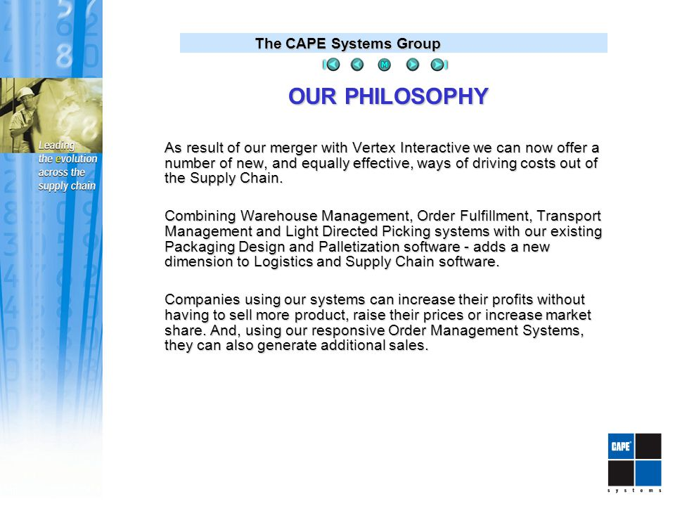 The CAPE Systems Group OUR PHILOSOPHY As result of our merger with Vertex Interactive we can now offer a number of new, and equally effective, ways of driving costs out of the Supply Chain.