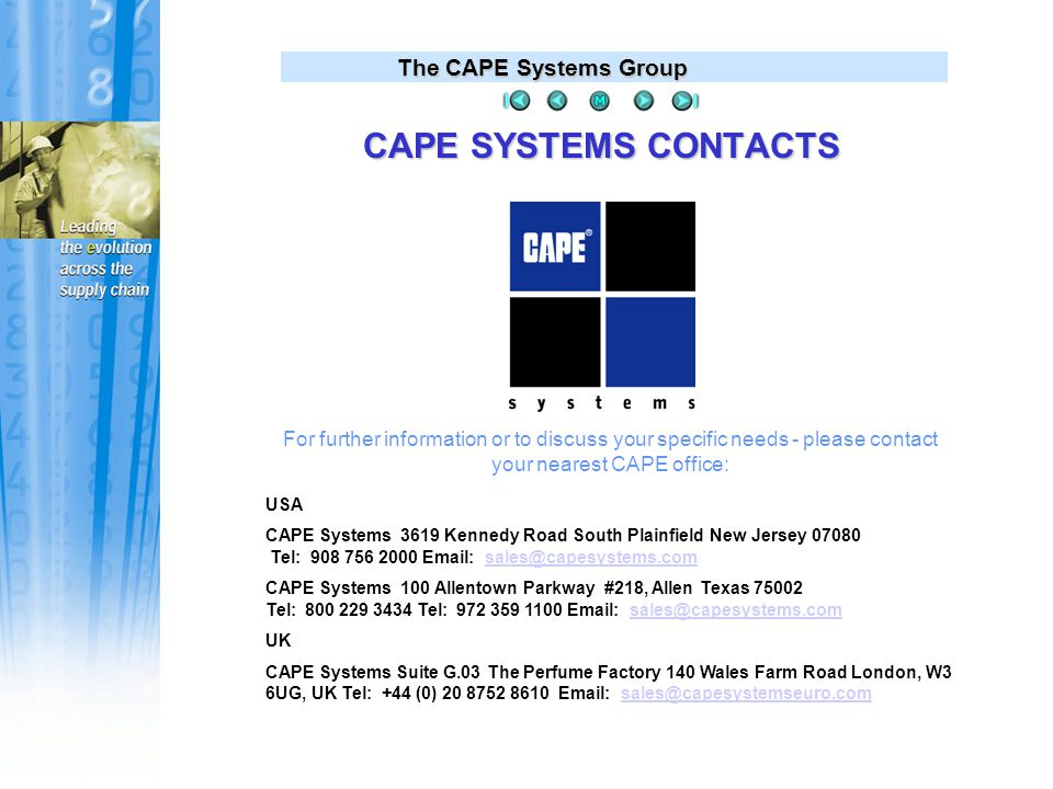 The CAPE Systems Group USA CAPE Systems 3619 Kennedy Road South Plainfield New Jersey 07080 Tel: 908 756 2000 Email: sales@capesystems.comsales@capesystems.com CAPE Systems 100 Allentown Parkway #218, Allen Texas 75002 Tel: 800 229 3434 Tel: 972 359 1100 Email: sales@capesystems.comsales@capesystems.com UK CAPE Systems Suite G.03 The Perfume Factory 140 Wales Farm Road London, W3 6UG, UK Tel: +44 (0) 20 8752 8610 Email: sales@capesystemseuro.comsales@capesystemseuro.com For further information or to discuss your specific needs - please contact your nearest CAPE office: CAPE SYSTEMS CONTACTS