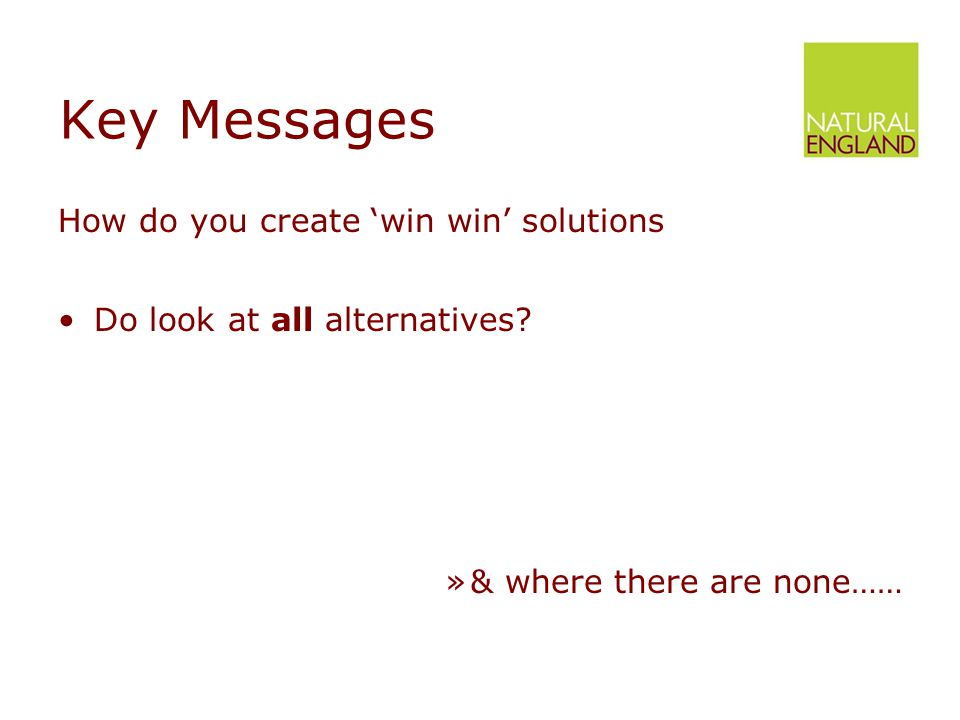 Key Messages How do you create 'win win' solutions Do look at all alternatives.