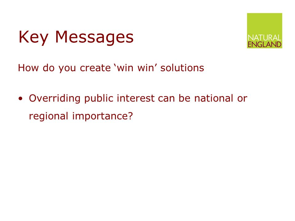 Key Messages How do you create 'win win' solutions Overriding public interest can be national or regional importance