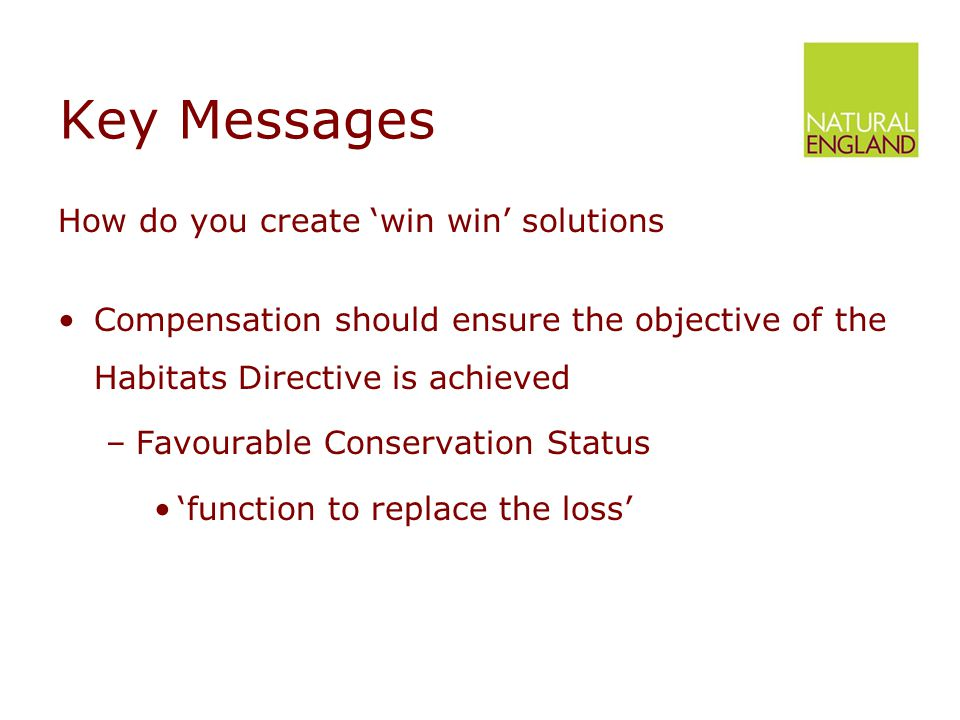 Key Messages How do you create 'win win' solutions Compensation should ensure the objective of the Habitats Directive is achieved –Favourable Conservation Status 'function to replace the loss'