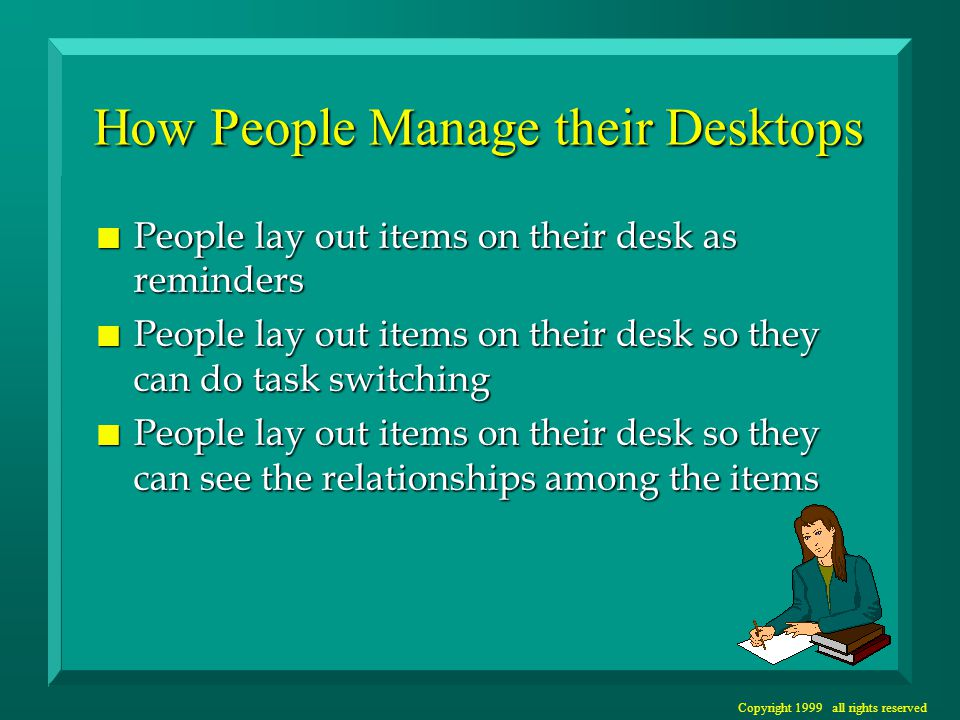 Copyright 1999 all rights reserved How People Manage their Desktops n People lay out items on their desk as reminders n People lay out items on their desk so they can do task switching n People lay out items on their desk so they can see the relationships among the items