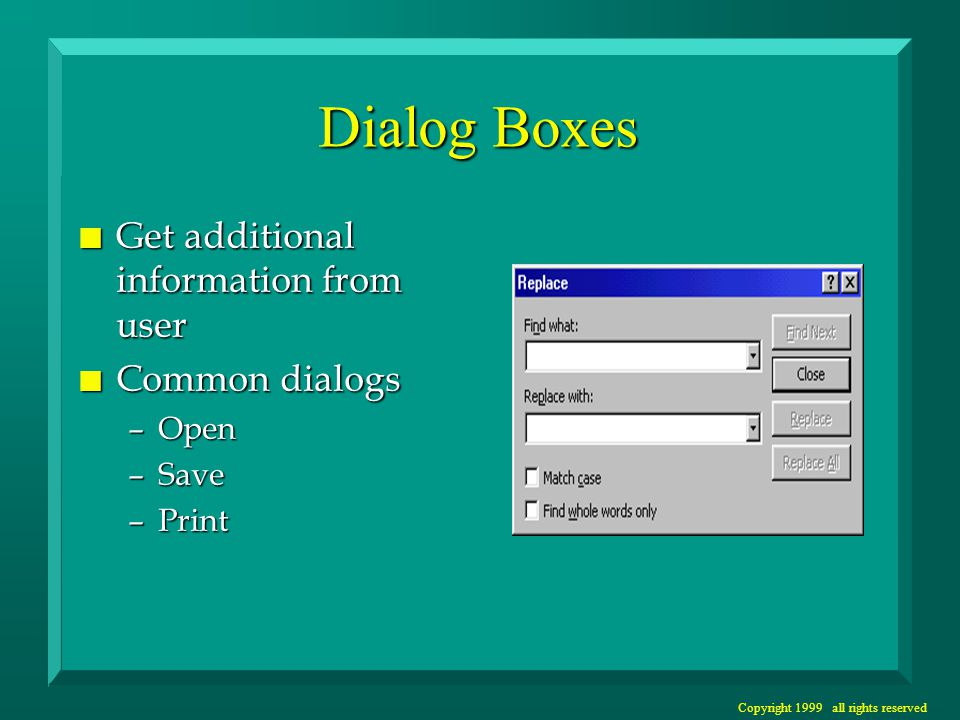 Copyright 1999 all rights reserved Dialog Boxes n Get additional information from user n Common dialogs –Open –Save –Print
