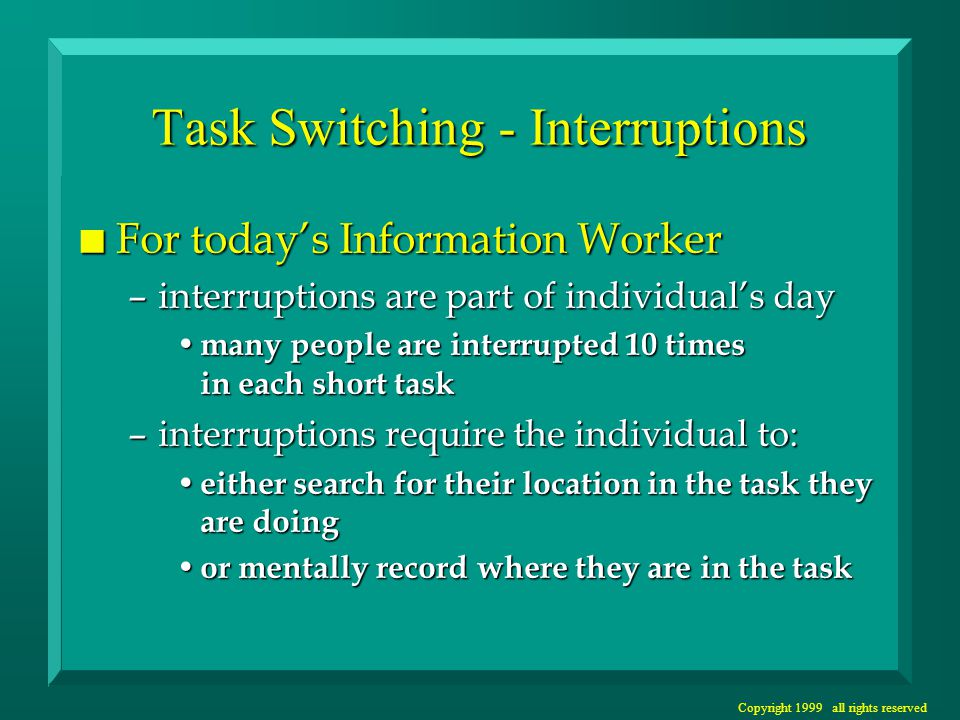 Copyright 1999 all rights reserved Task Switching - Self initiated n People also interrupt their own task –many tasks are complex enough that humans lose track of where they are and restart them –many tasks are cognitively demanding and require mental rests humans switch to reading their email or more routine tasks for this rest humans switch to reading their email or more routine tasks for this rest