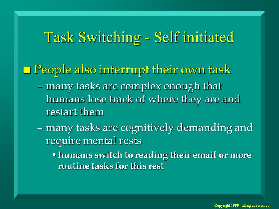 Copyright 1999 all rights reserved Task Switching--Incomplete Preparation n People do not organize and plan their work for the week, day, hour except in a very general way n People carry out the next detailed part of their task based on the visual and auditory cues that are currently present in their task