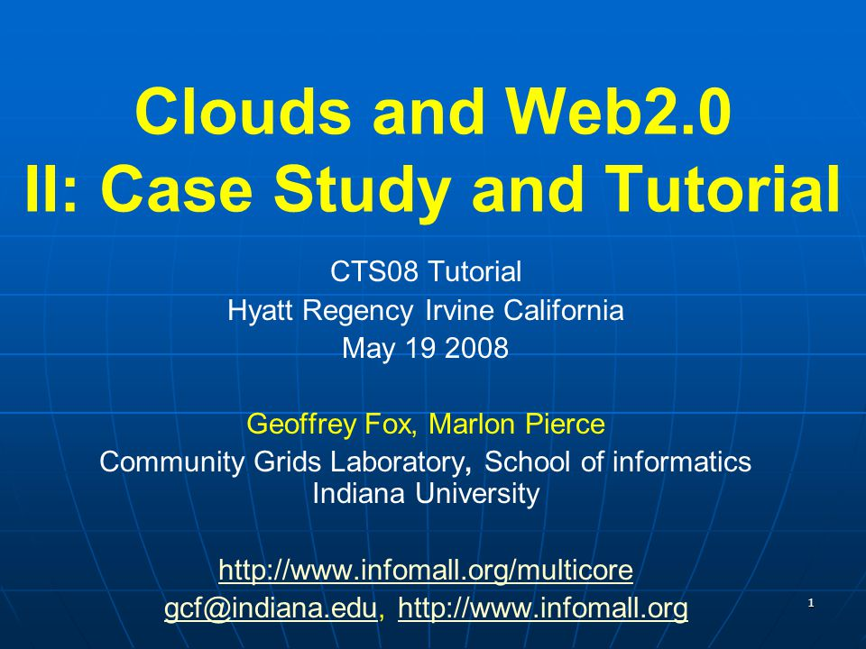1 Clouds and Web2.0 II: Case Study and Tutorial CTS08 Tutorial Hyatt Regency Irvine California May 19 2008 Geoffrey Fox, Marlon Pierce Community Grids
