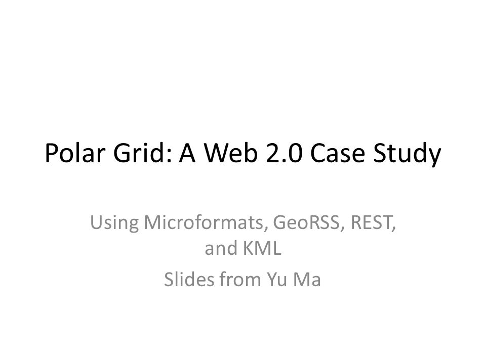 Polar Grid: A Web 2.0 Case Study Using Microformats, GeoRSS, REST, and KML Slides from Yu Ma