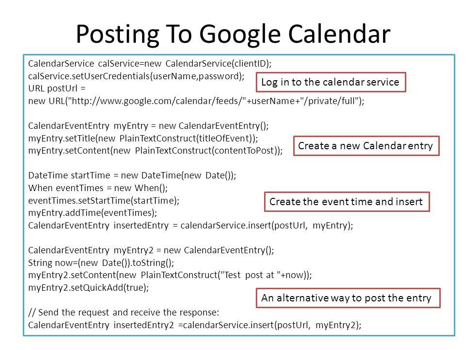 Posting To Google Calendar CalendarService calService=new CalendarService(clientID); calService.setUserCredentials(userName,password); URL postUrl = n