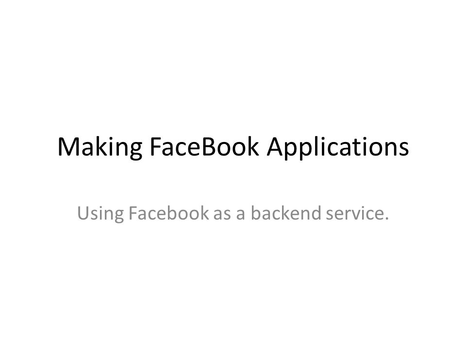 Making FaceBook Applications Using Facebook as a backend service.