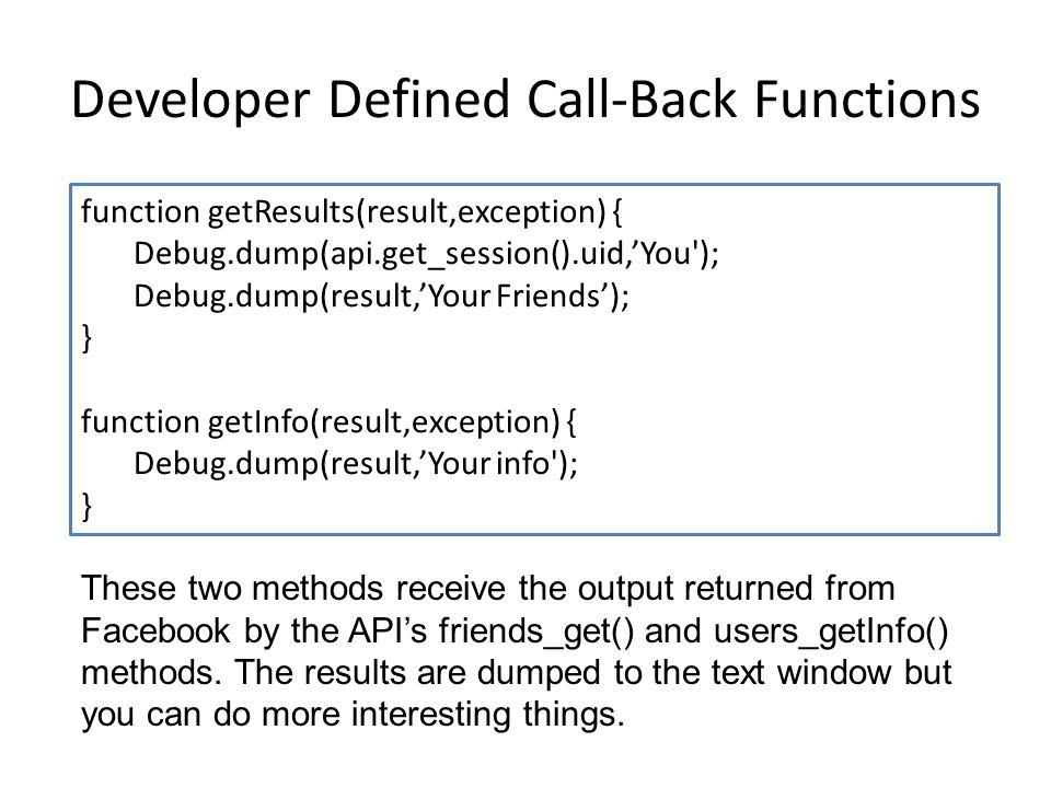 Developer Defined Call-Back Functions function getResults(result,exception) { Debug.dump(api.get_session().uid,'You'); Debug.dump(result,'Your Friends