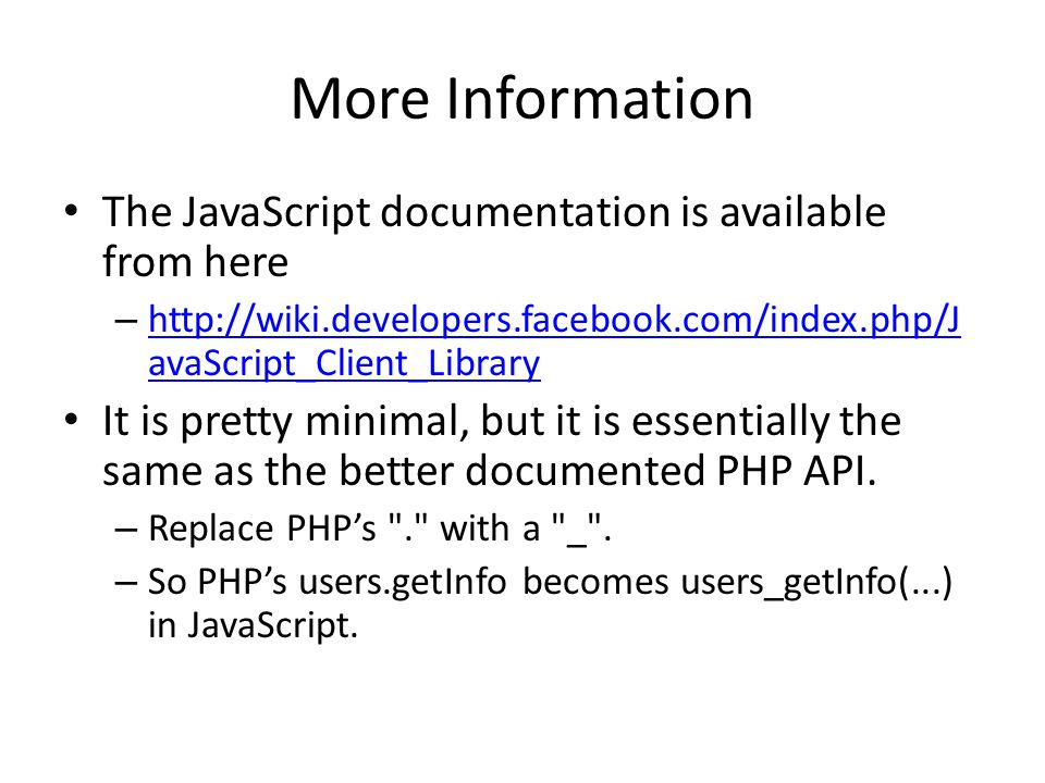More Information The JavaScript documentation is available from here – http://wiki.developers.facebook.com/index.php/J avaScript_Client_Library http://wiki.developers.facebook.com/index.php/J avaScript_Client_Library It is pretty minimal, but it is essentially the same as the better documented PHP API.