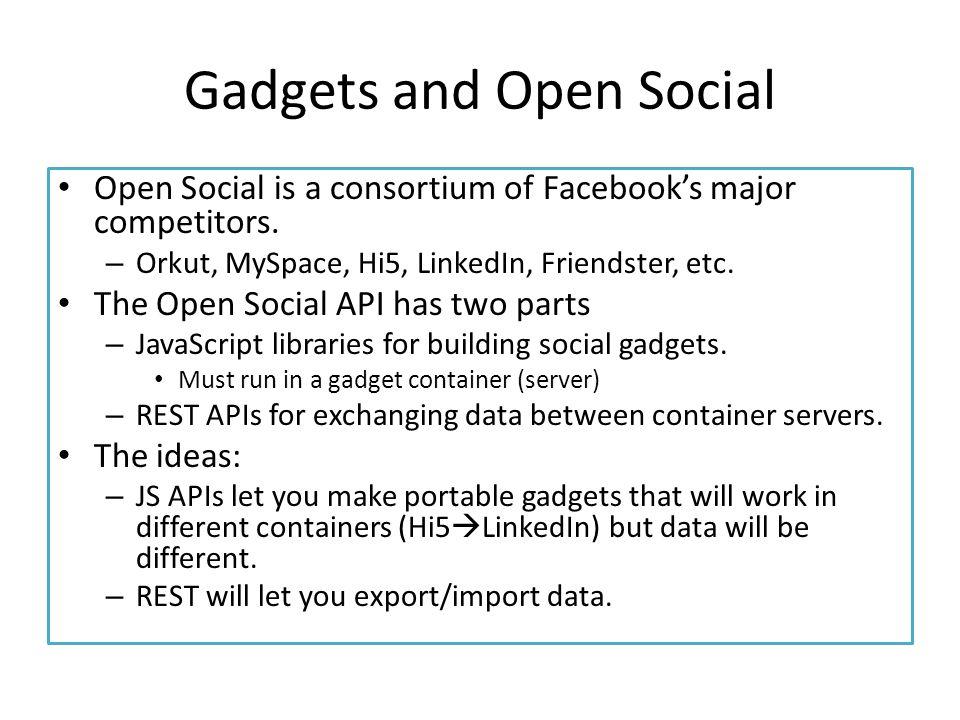 Gadgets and Open Social Open Social is a consortium of Facebook's major competitors. – Orkut, MySpace, Hi5, LinkedIn, Friendster, etc. The Open Social