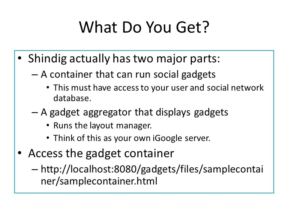What Do You Get? Shindig actually has two major parts: – A container that can run social gadgets This must have access to your user and social network