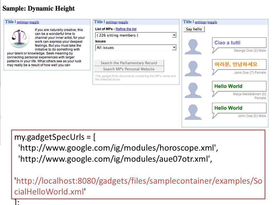 my.gadgetSpecUrls = [ http://www.google.com/ig/modules/horoscope.xml , http://www.google.com/ig/modules/aue07otr.xml , http://localhost:8080/gadgets/files/samplecontainer/examples/So cialHelloWorld.xml ];