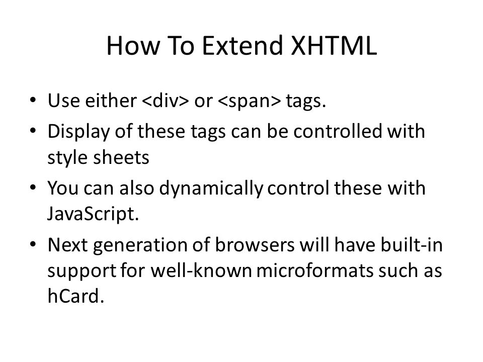 How To Extend XHTML Use either or tags. Display of these tags can be controlled with style sheets You can also dynamically control these with JavaScri