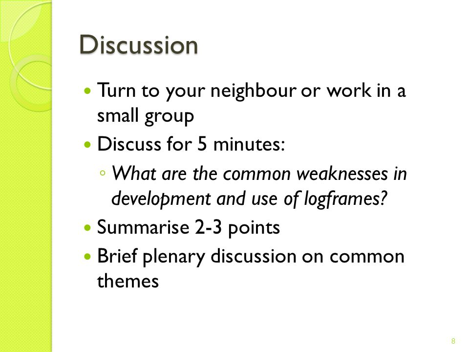 Discussion Turn to your neighbour or work in a small group Discuss for 5 minutes: ◦ What are the common weaknesses in development and use of logframes