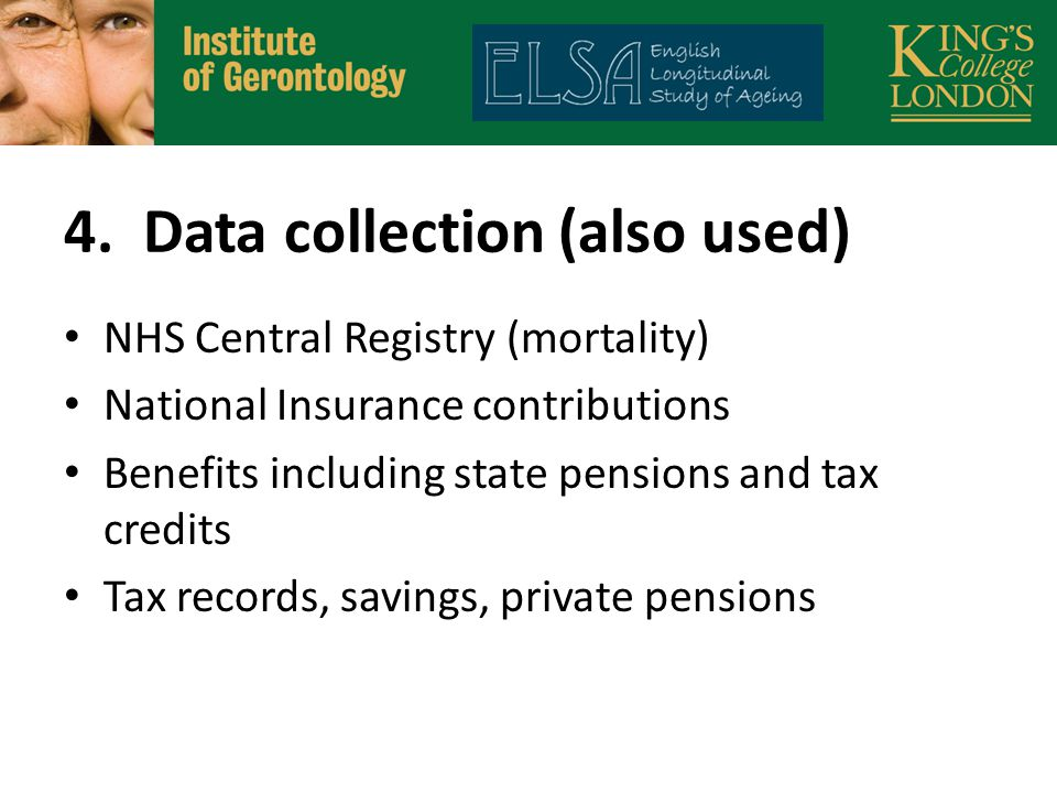 4. Data collection (also used) NHS Central Registry (mortality) National Insurance contributions Benefits including state pensions and tax credits Tax