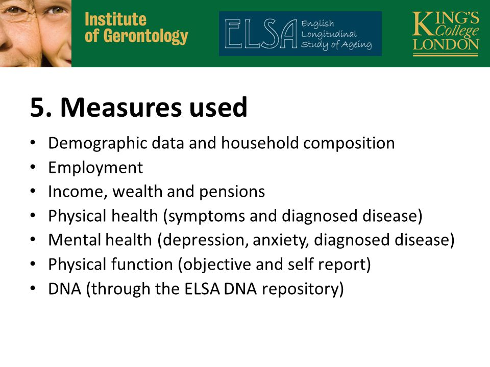 5. Measures used Demographic data and household composition Employment Income, wealth and pensions Physical health (symptoms and diagnosed disease) Me