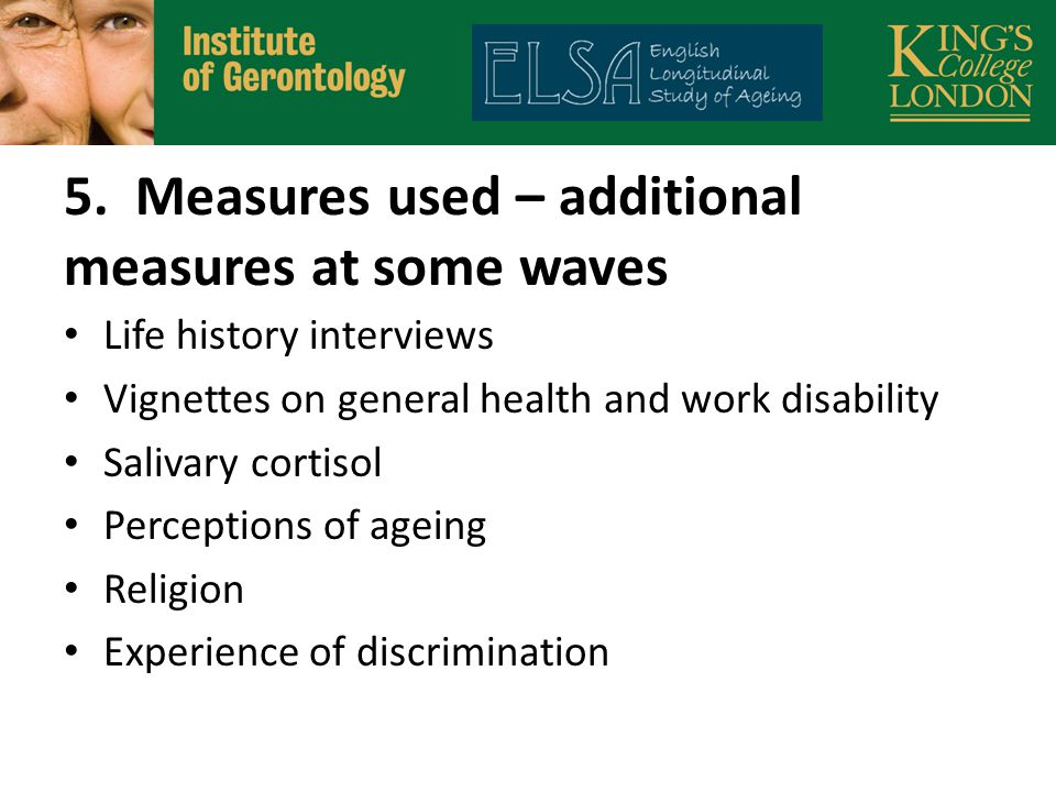 5. Measures used – additional measures at some waves Life history interviews Vignettes on general health and work disability Salivary cortisol Percept