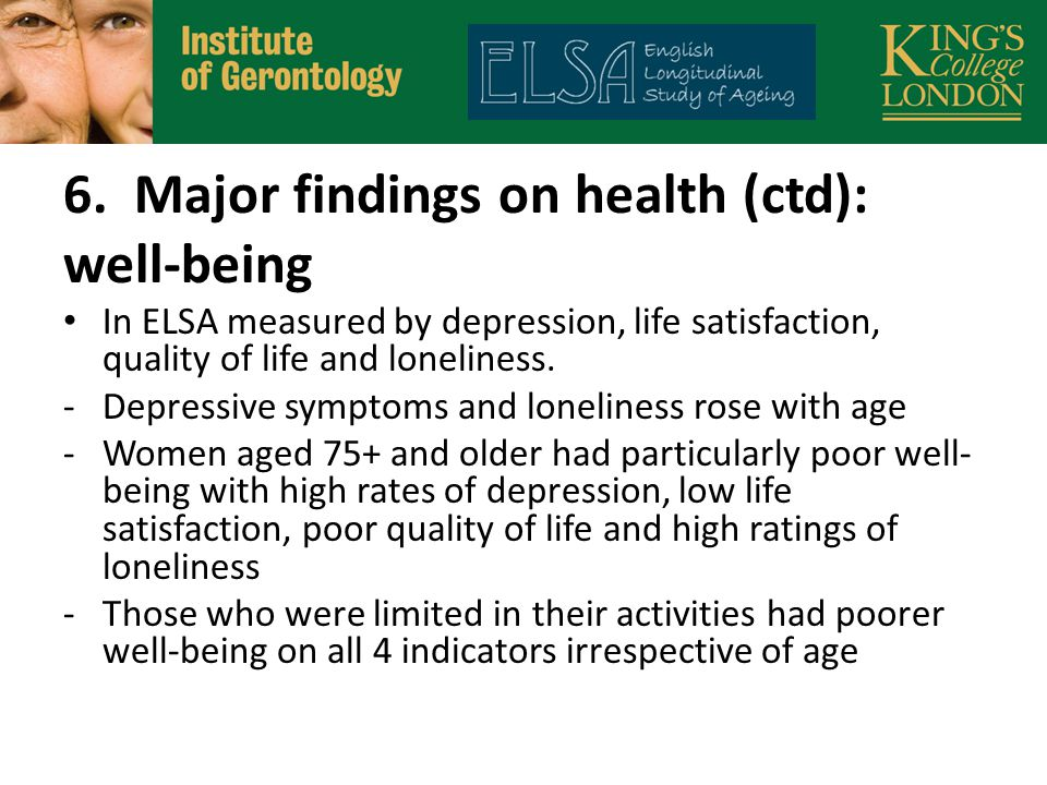 6. Major findings on health (ctd): well-being In ELSA measured by depression, life satisfaction, quality of life and loneliness. -Depressive symptoms