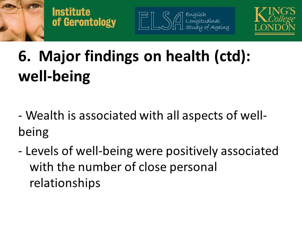 6. Major findings on health (ctd): well-being - Wealth is associated with all aspects of well- being - Levels of well-being were positively associated