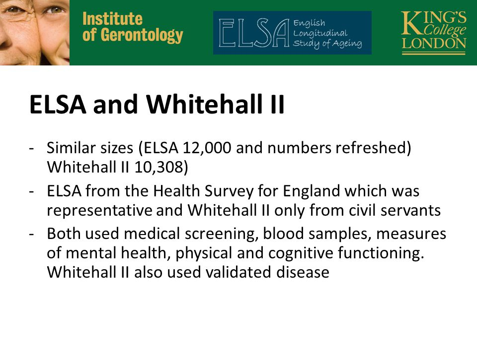 ELSA and Whitehall II -Similar sizes (ELSA 12,000 and numbers refreshed) Whitehall II 10,308) -ELSA from the Health Survey for England which was representative and Whitehall II only from civil servants -Both used medical screening, blood samples, measures of mental health, physical and cognitive functioning.
