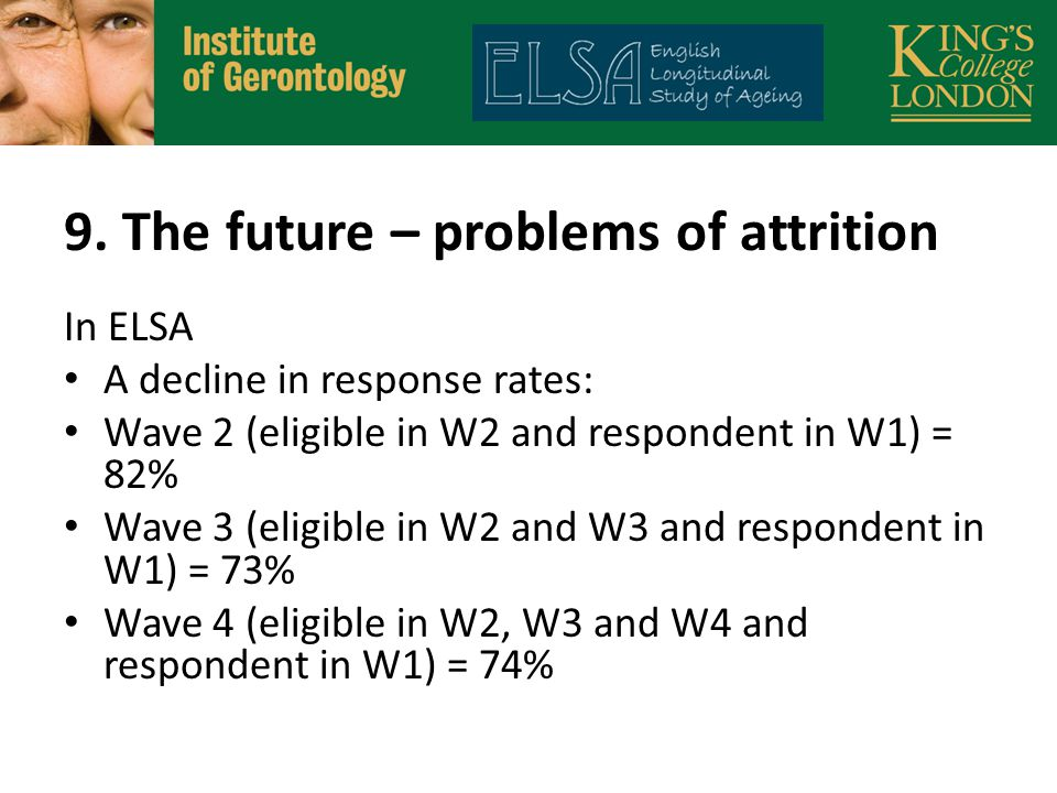 9. The future – problems of attrition In ELSA A decline in response rates: Wave 2 (eligible in W2 and respondent in W1) = 82% Wave 3 (eligible in W2 a