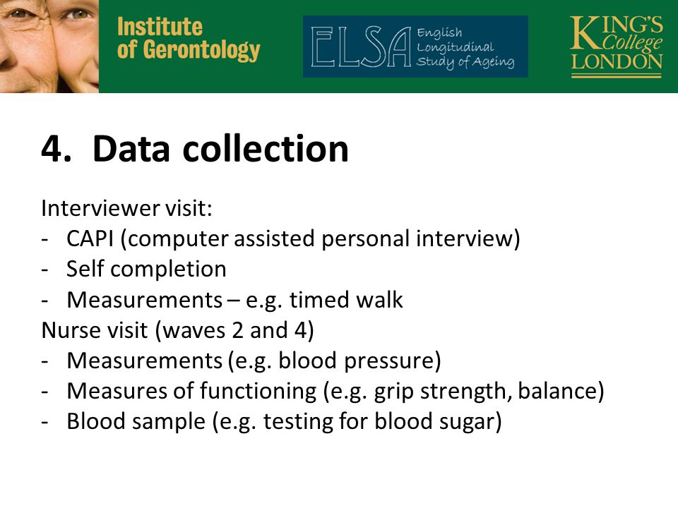 4. Data collection Interviewer visit: -CAPI (computer assisted personal interview) -Self completion -Measurements – e.g. timed walk Nurse visit (waves