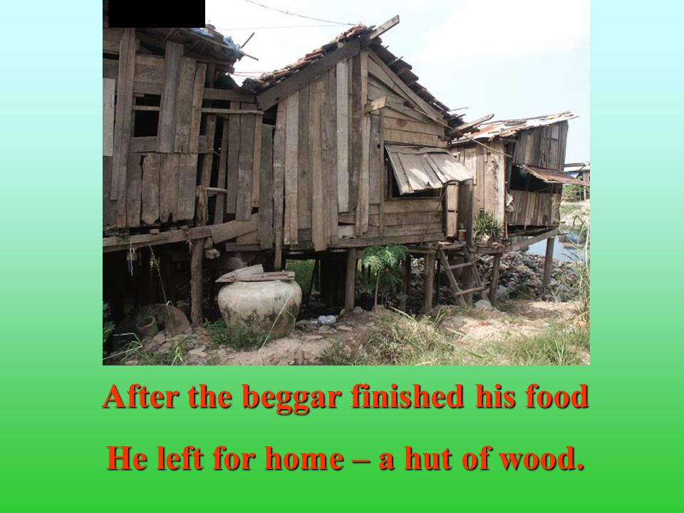 After the beggar finished his food He left for home – a hut of wood.