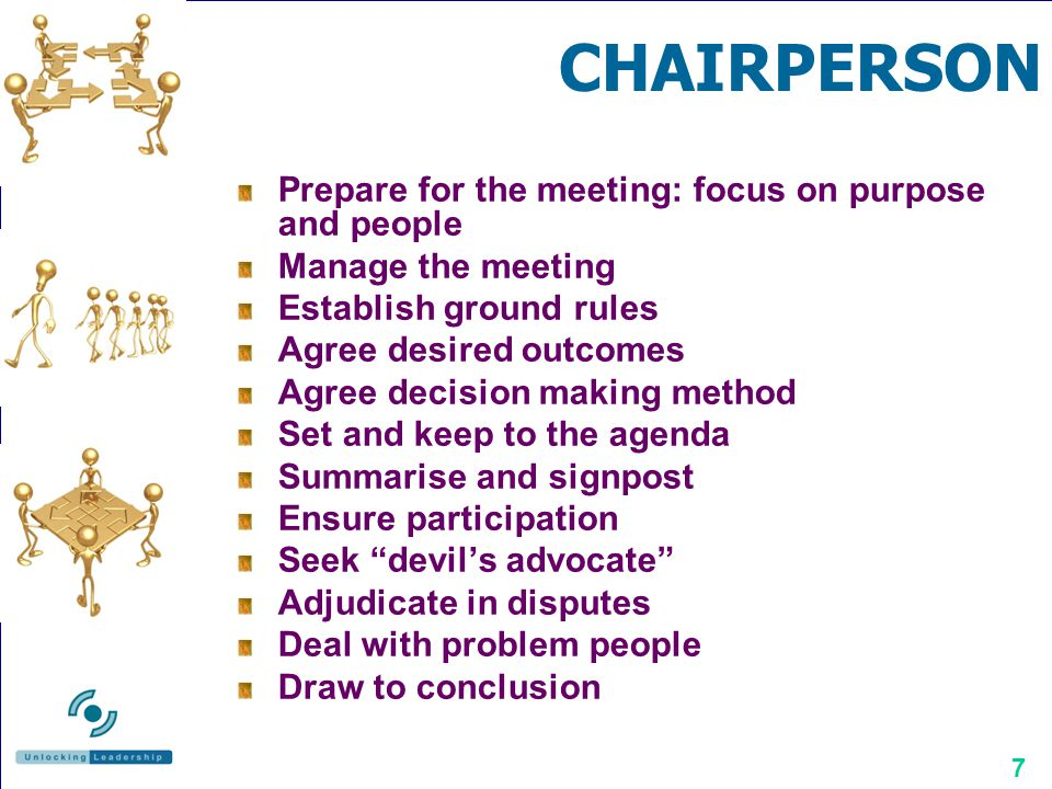 7 CHAIRPERSON Prepare for the meeting: focus on purpose and people Manage the meeting Establish ground rules Agree desired outcomes Agree decision mak