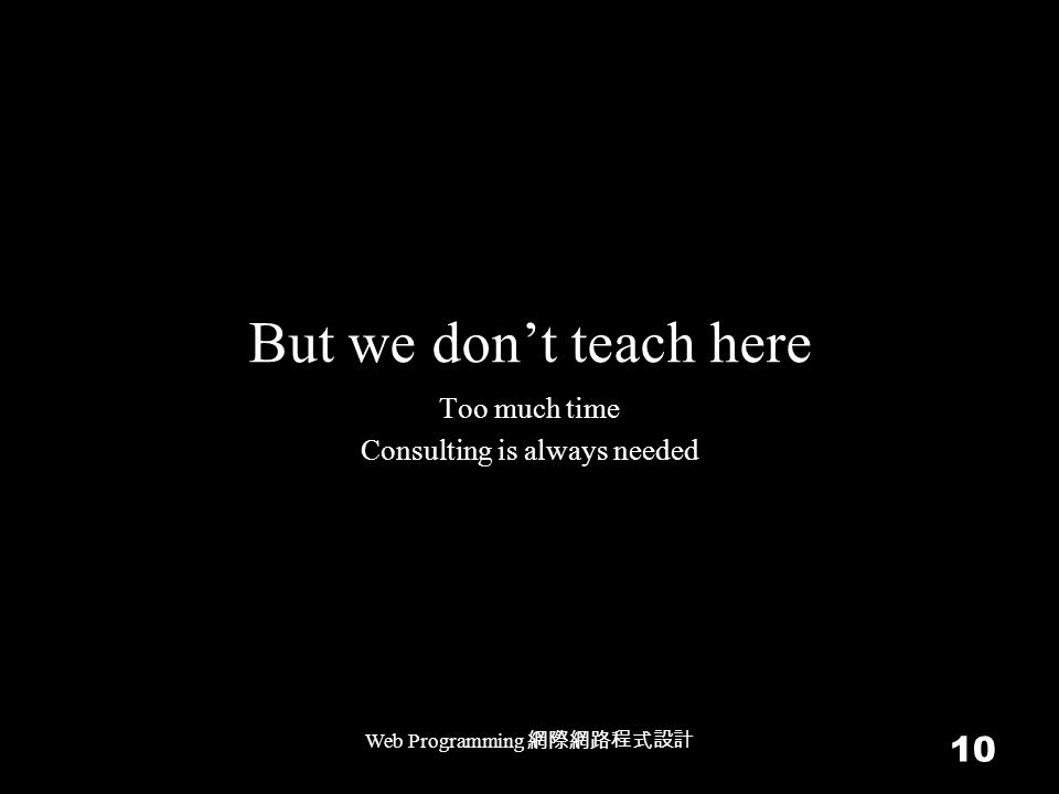 But we don't teach here Web Programming 網際網路程式設計 10 Too much time Consulting is always needed