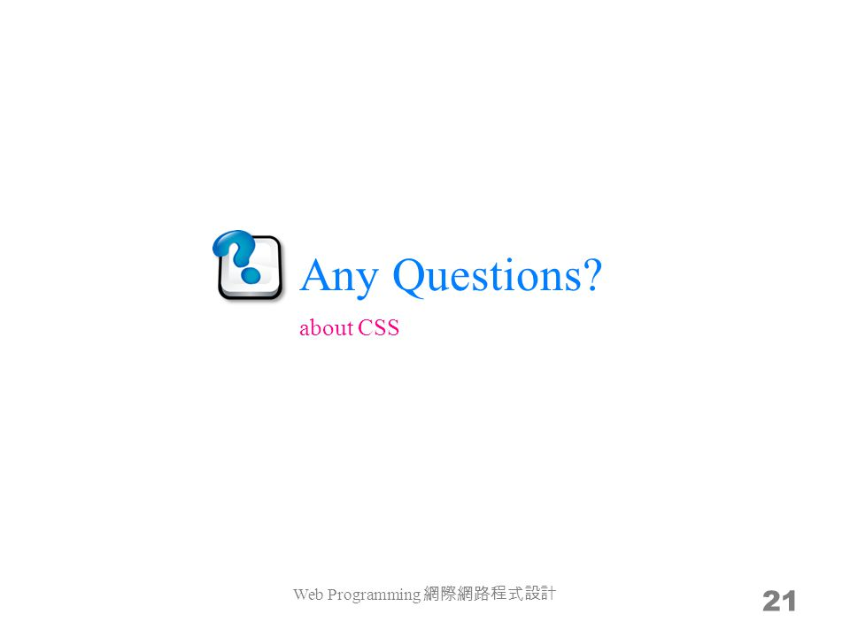 Any Questions? Web Programming 網際網路程式設計 21 about CSS