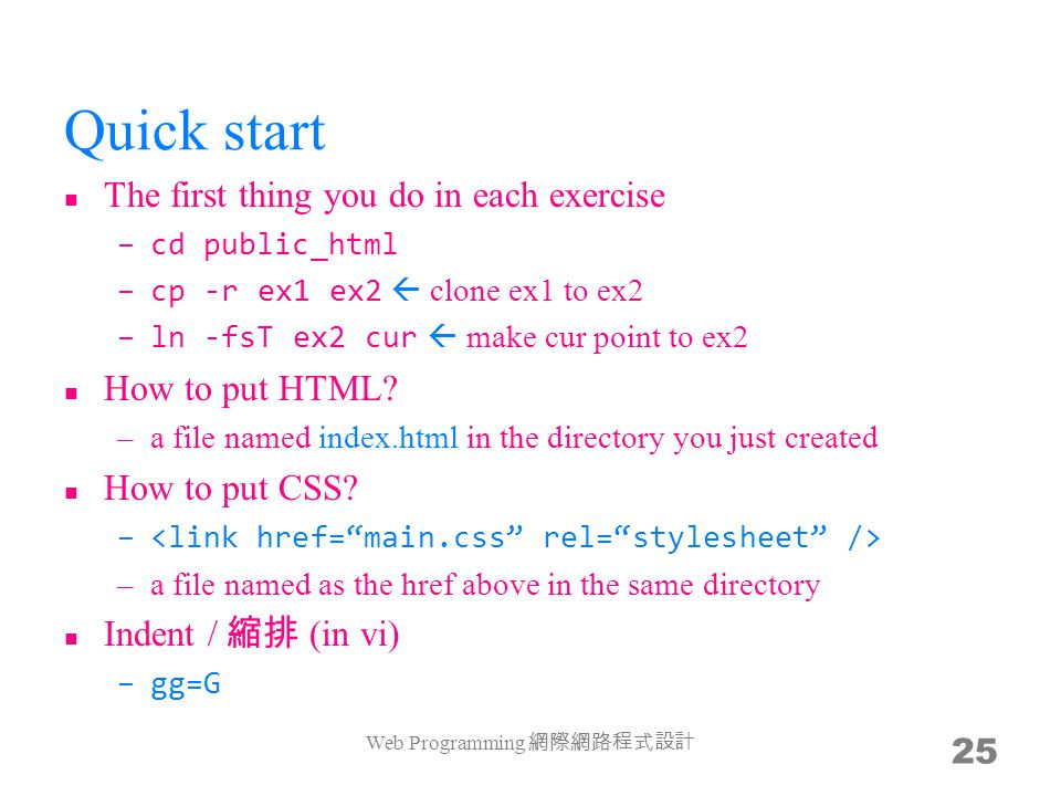 Quick start The first thing you do in each exercise –cd public_html –cp -r ex1 ex2  clone ex1 to ex2 –ln -fsT ex2 cur  make cur point to ex2 How to put HTML.
