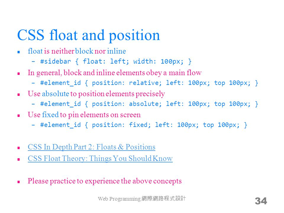 CSS float and position float is neither block nor inline –#sidebar { float: left; width: 100px; } In general, block and inline elements obey a main flow –#element_id { position: relative; left: 100px; top 100px; } Use absolute to position elements precisely –#element_id { position: absolute; left: 100px; top 100px; } Use fixed to pin elements on screen –#element_id { position: fixed; left: 100px; top 100px; } CSS In Depth Part 2: Floats & Positions CSS Float Theory: Things You Should Know Please practice to experience the above concepts Web Programming 網際網路程式設計 34