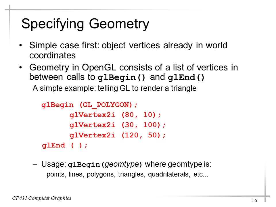 CP411 Computer Graphics 16 Specifying Geometry Simple case first: object vertices already in world coordinates Geometry in OpenGL consists of a list of vertices in between calls to glBegin() and glEnd() A simple example: telling GL to render a triangle glBegin (GL_POLYGON); glVertex2i (80, 10); glVertex2i (30, 100); glVertex2i (120, 50); glEnd ( ); –Usage: glBegin( geomtype ) where geomtype is: points, lines, polygons, triangles, quadrilaterals, etc...