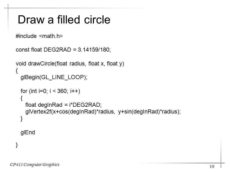 CP411 Computer Graphics 19 Draw a filled circle #include const float DEG2RAD = 3.14159/180; void drawCircle(float radius, float x, float y) { glBegin(GL_LINE_LOOP); for (int i=0; i < 360; i++) { float degInRad = i*DEG2RAD; glVertex2f(x+cos(degInRad)*radius, y+sin(degInRad)*radius); } glEnd }