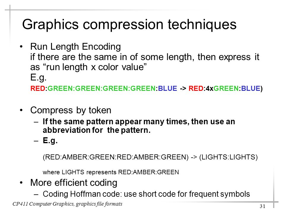 CP411 Computer Graphics, graphics file formats 31 Graphics compression techniques Run Length Encoding if there are the same in of some length, then express it as run length x color value E.g.