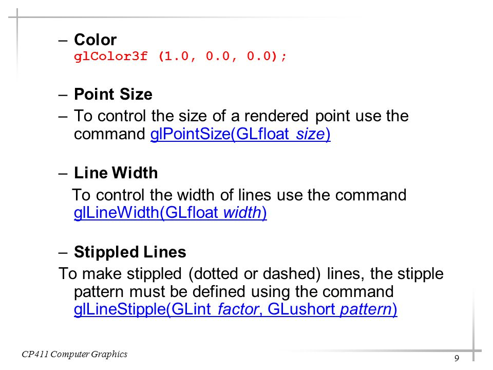 CP411 Computer Graphics 9 –Color glColor3f (1.0, 0.0, 0.0); –Point Size –To control the size of a rendered point use the command glPointSize(GLfloat size)glPointSize(GLfloat size) –Line Width To control the width of lines use the command glLineWidth(GLfloat width) glLineWidth(GLfloat width) –Stippled Lines To make stippled (dotted or dashed) lines, the stipple pattern must be defined using the command glLineStipple(GLint factor, GLushort pattern) glLineStipple(GLint factor, GLushort pattern)