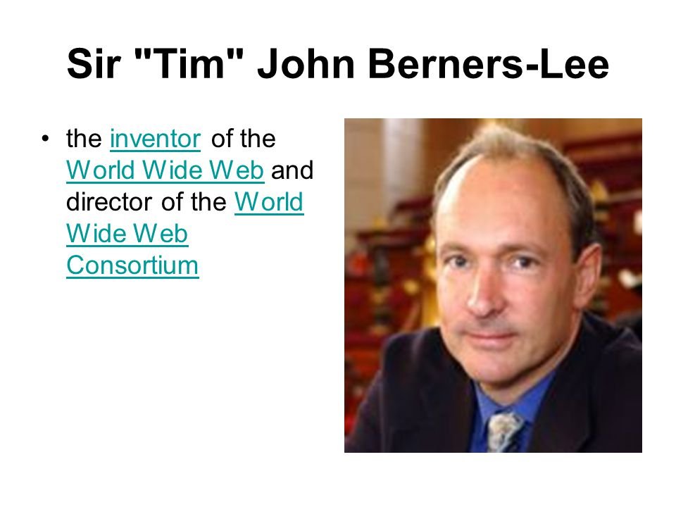 Sir Tim John Berners-Lee the inventor of the World Wide Web and director of the World Wide Web Consortiuminventor World Wide WebWorld Wide Web Consortium