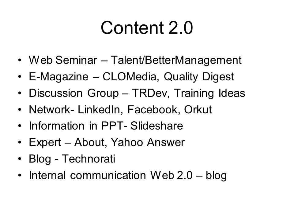 Content 2.0 Web Seminar – Talent/BetterManagement E-Magazine – CLOMedia, Quality Digest Discussion Group – TRDev, Training Ideas Network- LinkedIn, Facebook, Orkut Information in PPT- Slideshare Expert – About, Yahoo Answer Blog - Technorati Internal communication Web 2.0 – blog