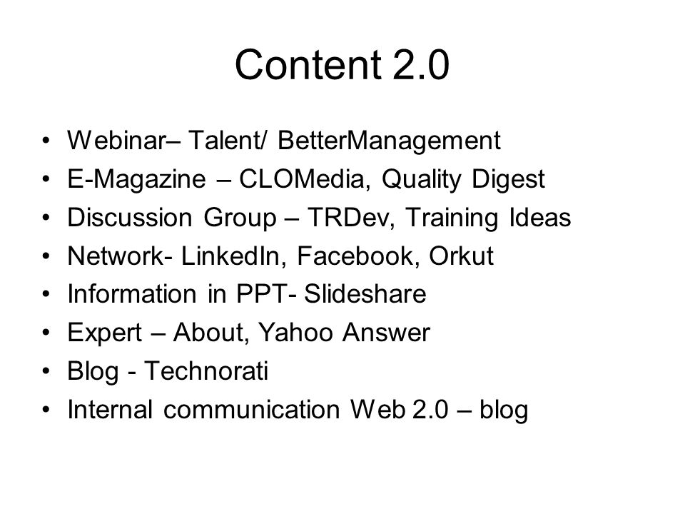 Content 2.0 Webinar– Talent/ BetterManagement E-Magazine – CLOMedia, Quality Digest Discussion Group – TRDev, Training Ideas Network- LinkedIn, Facebook, Orkut Information in PPT- Slideshare Expert – About, Yahoo Answer Blog - Technorati Internal communication Web 2.0 – blog