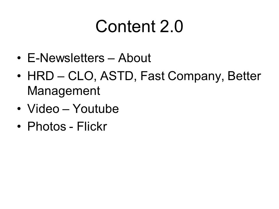 Content 2.0 E-Newsletters – About HRD – CLO, ASTD, Fast Company, Better Management Video – Youtube Photos - Flickr