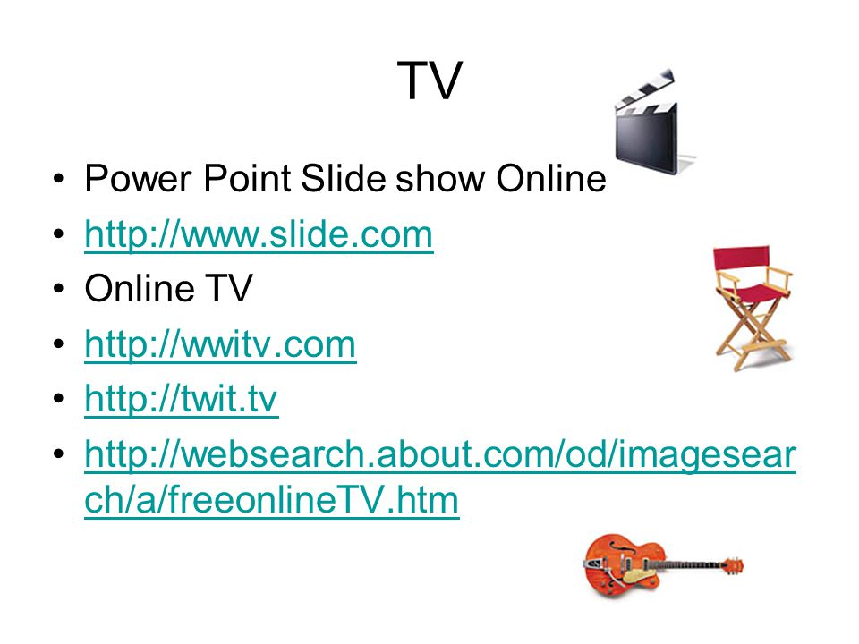 TV Power Point Slide show Online http://www.slide.com Online TV http://wwitv.com http://twit.tv http://websearch.about.com/od/imagesear ch/a/freeonlineTV.htmhttp://websearch.about.com/od/imagesear ch/a/freeonlineTV.htm