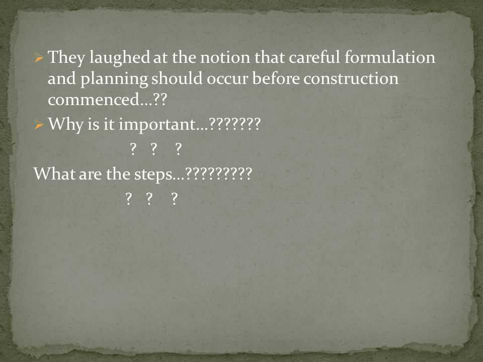  They laughed at the notion that careful formulation and planning should occur before construction commenced… .